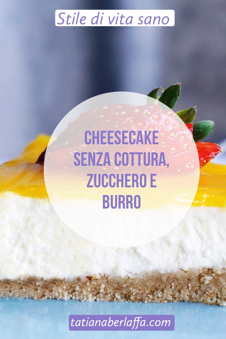 Cheesecake senza cottura, zucchero e burro - tatianaberlaffa.com