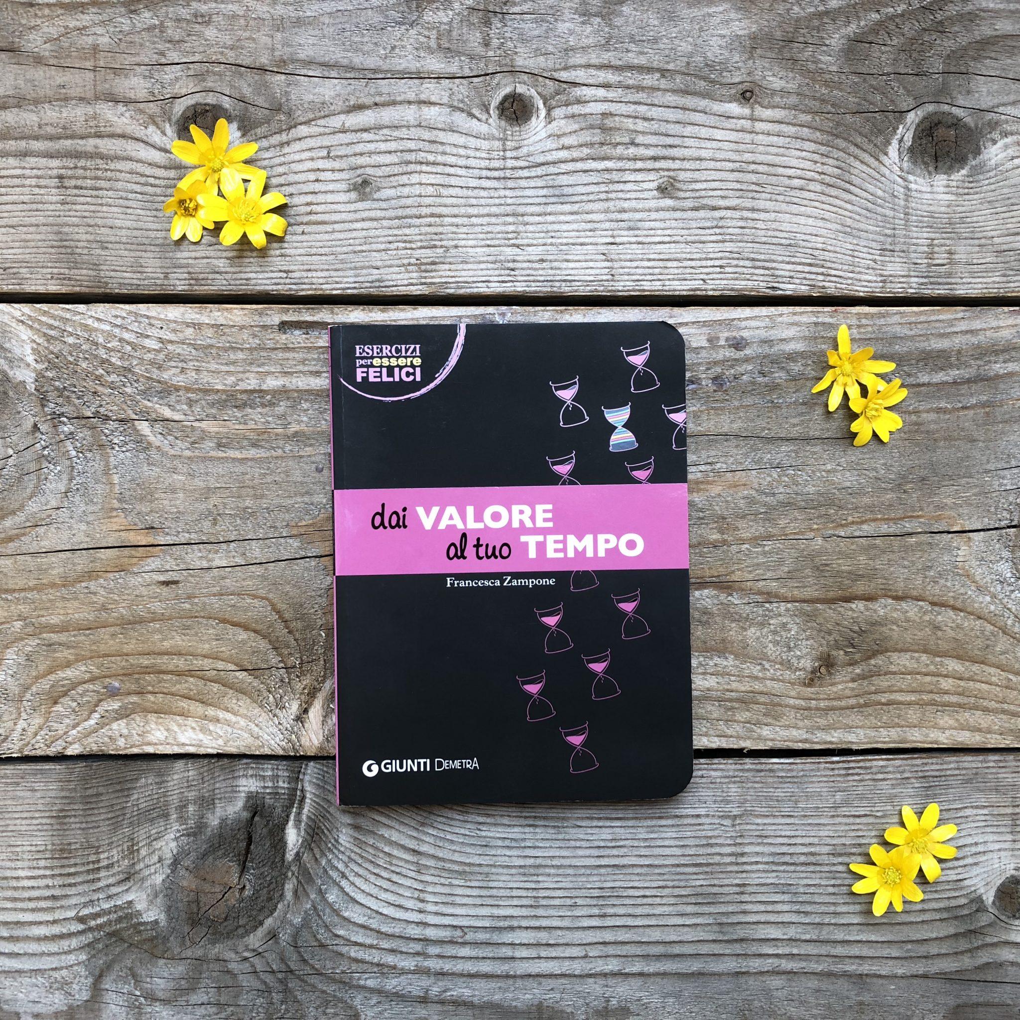 Dai valore al tuo tempo - libro Giunti editore su tavole di legno con fiorellini gialli - foto di tatianaberlaffa.com