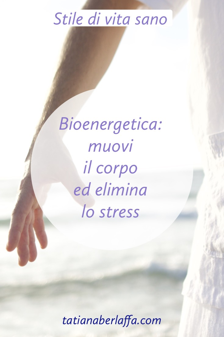 Bioenergetica: muovi il corpo ed elimina lo stress - tatianaberlaffa.com